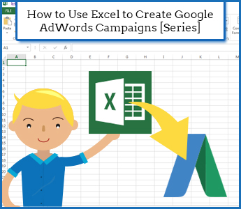 How to Use Excel to Create Google AdWords Campaigns [Series]